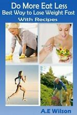 Do More Eat Less Best Way to Lose Weight Fast with Recipes by A. E. Wilson...