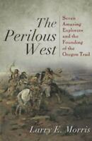 The Perilous West: Seven Amazing Explorers And The Founding Of The Oregon Tra...