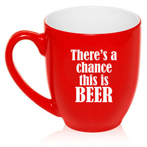 16 oz Bistro Mug Ceramic Coffee Glass Tea Cup There's A Chance This Is Beer