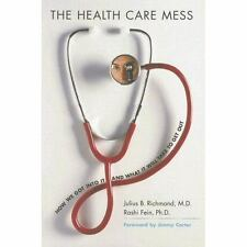 The Health Care Mess: How We Got Into It and What It Will Take To Get Out by Ri