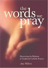 The Words We Pray: Discovering the Richness of Traditional Catholic Prayers by A
