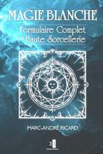 Magie Blanche: Formulaire Complet de Haute Sorcellerie Marc-André Ricard - NEUF