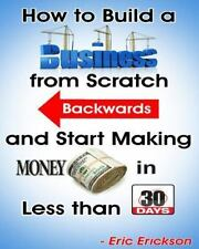 How to Build a Business from Scratch Backwards and Start Making Money in Less...