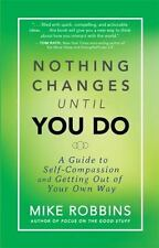 Nothing Changes Until You Do: A Guide to Self-Compassion and Getting Out of Your