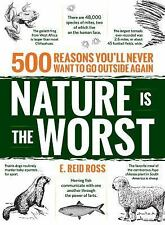 Nature Is the Worst : 500 Reasons You'll Never Want to Go Outside Again...