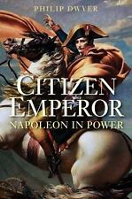 Citizen Emperor: Napoleon in Power by Philip Dwyer (2015, Paperback) NEW