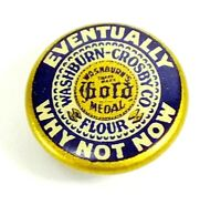 Vtg GOLD MEDAL FLOUR Advertising EVENTUALLY WHY NOT NOW Button WASHBURN CROSBY