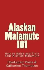 Alaskan Malamute 101 : How to Raise and Train Your Alaskan Malamute by.