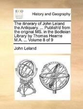 The Itinerary Of John Leland The Antiquary. ... Publish'd From The Original M...