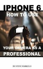 IPhone 6: How to Use Your Camera As a Professional by Steve Markelo (2015,...