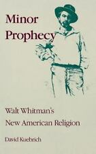 Minor Prophecy : Walt Whitman's New American Religion by David Kuebrich...