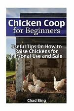 Chicken Coop for Beginners: Useful Tips on How to Raise Chickens for Personal...