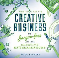 How To Start a Creative Business: The Jargon-free Guide for Creative Entrepreneu