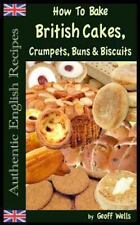 How to Bake British Cakes, Crumpets, Buns and Biscuits by Geoff Wells (2013,...