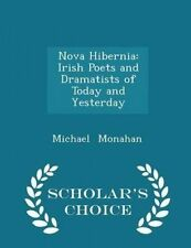 Nova Hibernia Irish Poets Dramatists Today Yesterday  by Monahan Michael