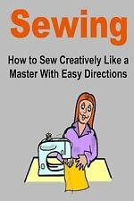 Sewing: How to Sew Creatively Like a Master with Easy Directions : (Sewing,...