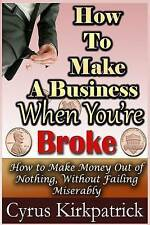 How to Make a Business When You're Broke: How to Make Money Out of Nothing, With