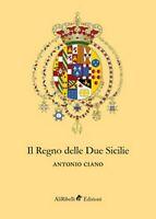 Il Regno delle Due Sicilie  - Antonio Ciano,  2018,  Ali Ribelli Edizioni
