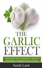 The Garlic Effect : Discover the Powerful Health and Beauty Benefits of Using...