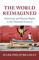World Reimagined : Americans and Human Rights in the Twentieth Century, Hardc...