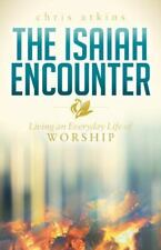 The Isaiah Encounter : Living an Everyday Life of Worship by Chris Atkins...