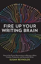 Fire Up Your Writing Brain: How to Use Proven Neuroscience to Become a More Cre