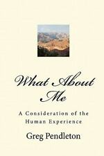 What about Me : A Consideration of the Human Experience by Greg Pendleton...