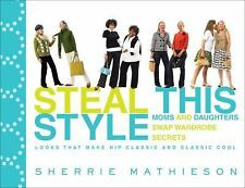 Steal This Style : Moms and Daughters Swap Wardrobe Secrets by Sherrie Mathieso…