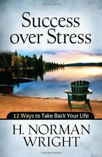 Success over Stress: 12 Ways to Take Back Your Life by H. Norman Wright