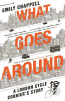 What Goes Around: A London Cycle Courier's Story, Chappell, Emily, New