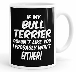 If My Bull Terrier Doesn't Like You I Probably Won't Either Funny Mug Cup