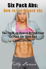 Six Pack ABS : How to Get Ripped ABS: the Truth on How to Reveal Your Six...