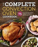Complete Convection Oven Cookbook : More Than 75 Essential Recipes and Easy C...