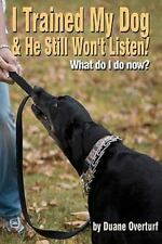 I Trained My Dog and He Still Won't Listen! : What Do I Do Now? by Duane...