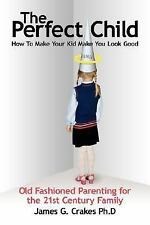 The Perfect Child : How to Make Your Kid Make You Look Good by James G....