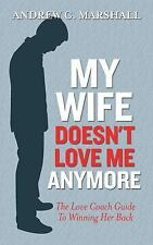 My Wife Doesn't Love Me Anymore : The Love Coach Guide to Winning Her Back by...