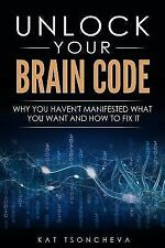 Unlock Your Brain Code: Why You Haven't Manifested What You Want and How to Fix