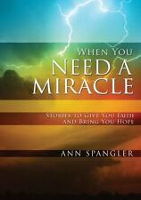 When You Need a Miracle : Stories to Give You Faith and Bring You Hope by Ann...