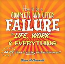 How to Be a Complete and Utter Failure in Life, Work & Everything: 44 1/2 Steps