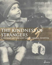 Kindness of Strangers: A History of the Lort Smith Animal Hospital by...