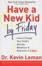 Have a New Kid by Friday: How to Change Your Child's Attitude, Behaviour & Chara