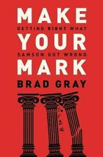 Make Your Mark: Getting Right What Samson Got Wrong - Brad Gray, 2014, Paperback