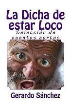 La Dicha de Estar Loco : Seleccion de Cuentos Cortos by Gerardo Sanchez...
