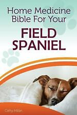 Home Medicine Bible for Your Field Spaniel : The Alternative Health Guide to.