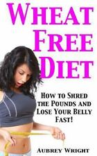 Wheat Free Diet: How to Shred the Pounds and Lose Your Belly Fast! by Aubrey...