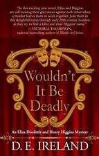 Wouldn't It Be Deadly by D. E. Ireland An Eliza Doolittle and Henry Higgins