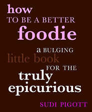 How to be a Better Foodie: A Bulging Little Book for the Truly Epicurious by...
