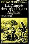 LA GUERRE DES APPELES EN ALGERIE 1956-1962 - Erwan Bergot 1981