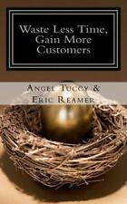 Waste Less Time, Gain More Customers by Angel Tuccy and Eric Reamer (2012,...
