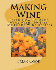 Making Wine: Learn How to Make Wine with 190 Easy Homemade Wine Recipes by Brian